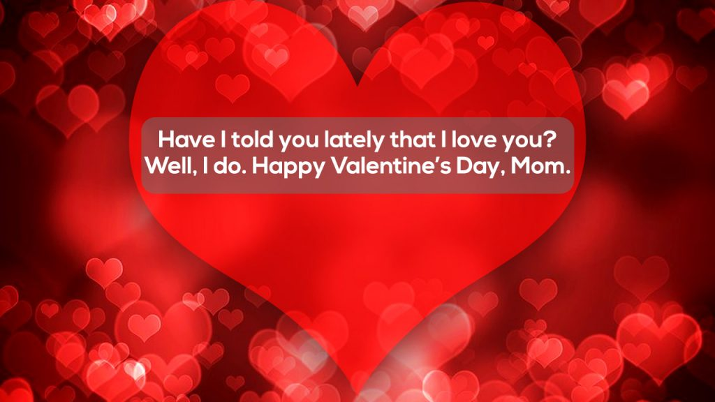 Have I told you lately that I love you Well I do Happy Valentines Day Mom