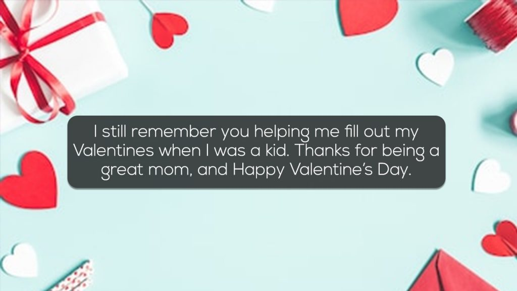 I still remember you helping me fill out my Valentines when I was a kid Thanks for being a great mom, and Happy Valentine's Day