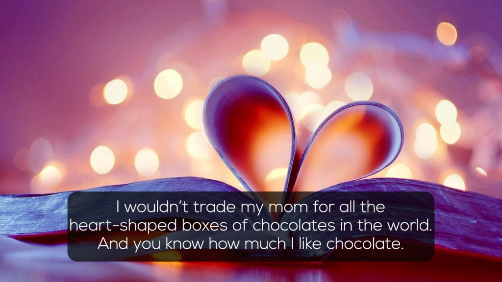 I wouldnt trade my mom for all the heart-shaped boxes of chocolates in the world