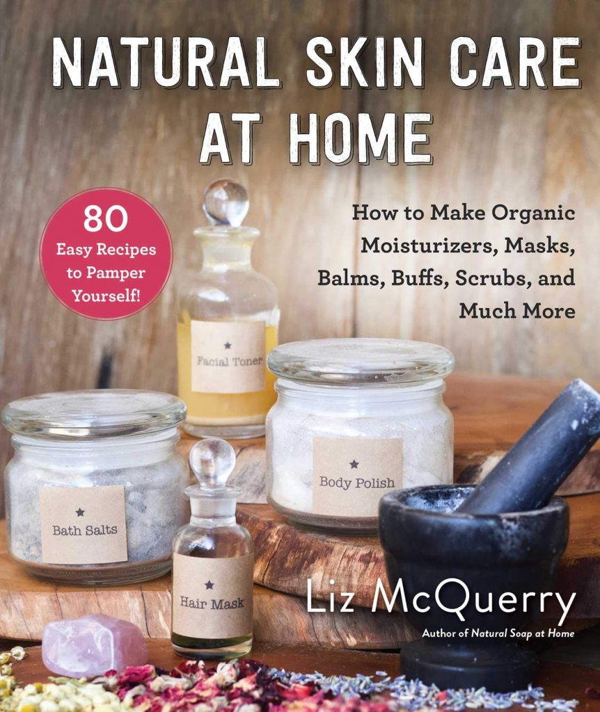 Natural Skin Care at Home How to Make Organic Moisturizers Masks Balms Buffs Scrubs and Much More