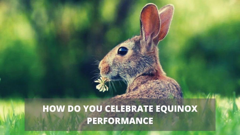 HOW DO YOU CELEBRATE EQUINOX PERFORMANCE